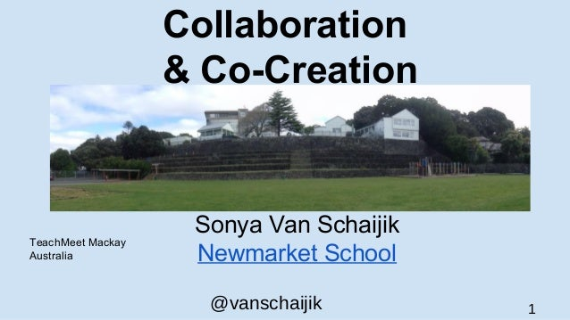 @vanschaijik 1 Collaboration & Co-Creation Sonya Van Schaijik Newmarket School TeachMeet Mackay Australia