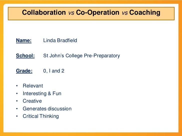 Collaboration vs Co-Operation vs CoachingName:       Linda BradfieldSchool:     St John's College Pre-PreparatoryGrade:   ...