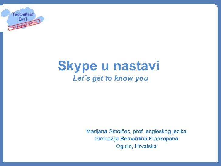 Skype u nastavi  Let's get to know you     Marijana Smolčec, prof. engleskog jezika       Gimnazija Bernardina Frankopana ...