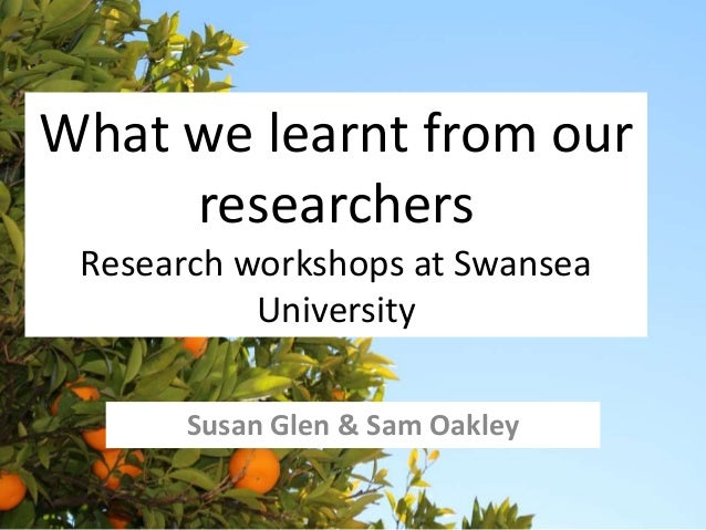 What we learnt from our  researchers  Research workshops at Swansea  University  Susan Glen & Sam Oakley
