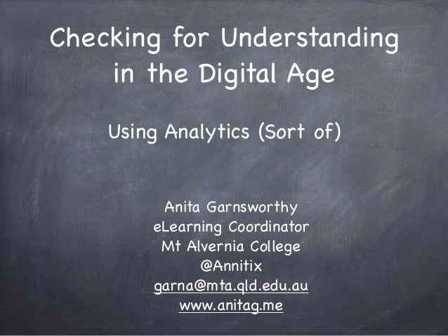Checking for Understanding in the Digital Age Using Analytics (Sort of) Anita Garnsworthy eLearning Coordinator Mt Alverni...