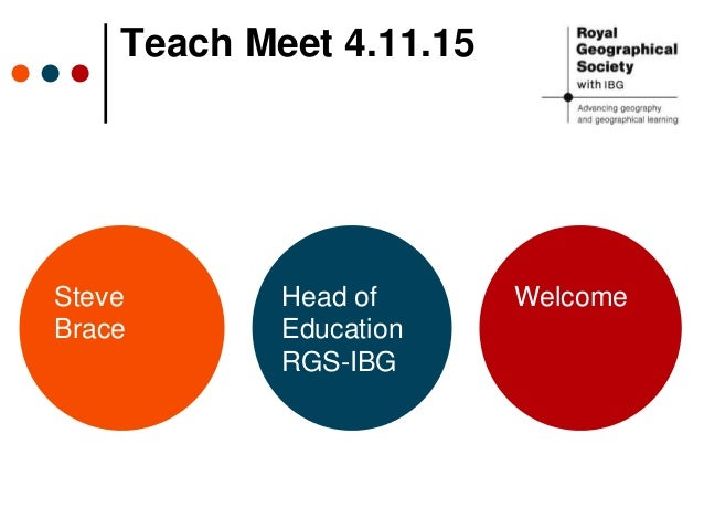 Teach Meet 4.11.15 Steve Brace Head of Education RGS-IBG Welcome