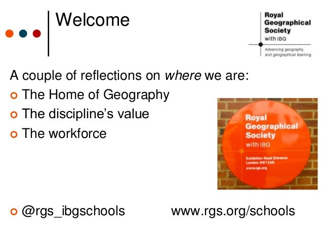 Welcome A couple of reflections on where we are:  The Home of Geography  The discipline's value  The workforce  @rgs_i...