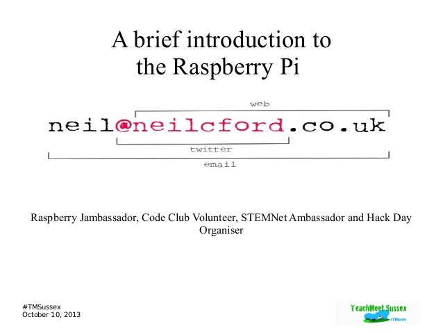 #TMSussex October 10, 2013 A brief introduction to the Raspberry Pi Raspberry Jambassador, Code Club Volunteer, STEMNet Am...