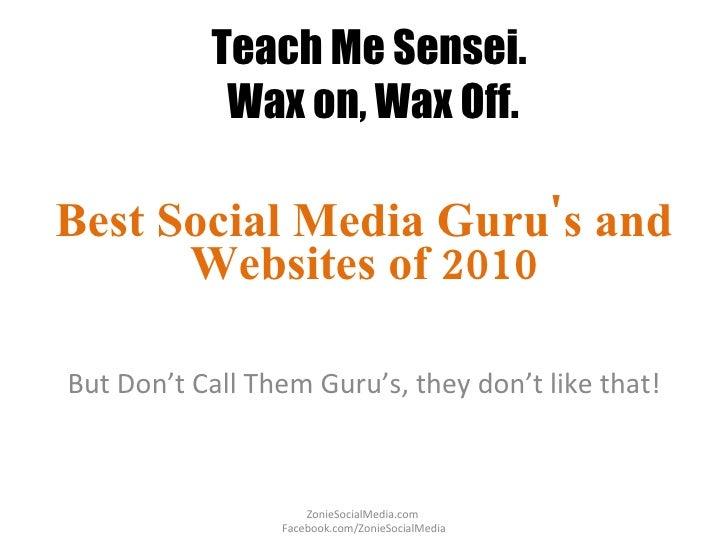 Teach Me Sensei.  Wax on, Wax Off. Best Social Media Guru's and Websites of 2010 But Don't Call Them Guru's, they don't li...
