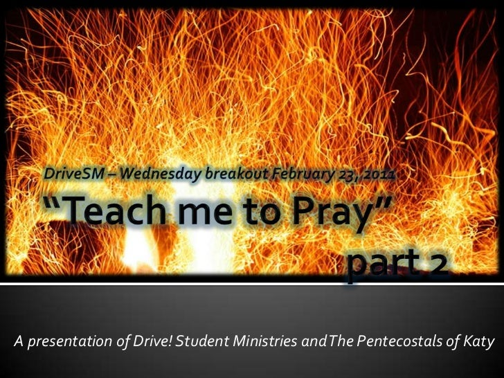"""""""Teach me to Pray""""part 2<br />DriveSM – Wednesday breakout February 23, 2011<br />A presentation of Drive! Student M..."""