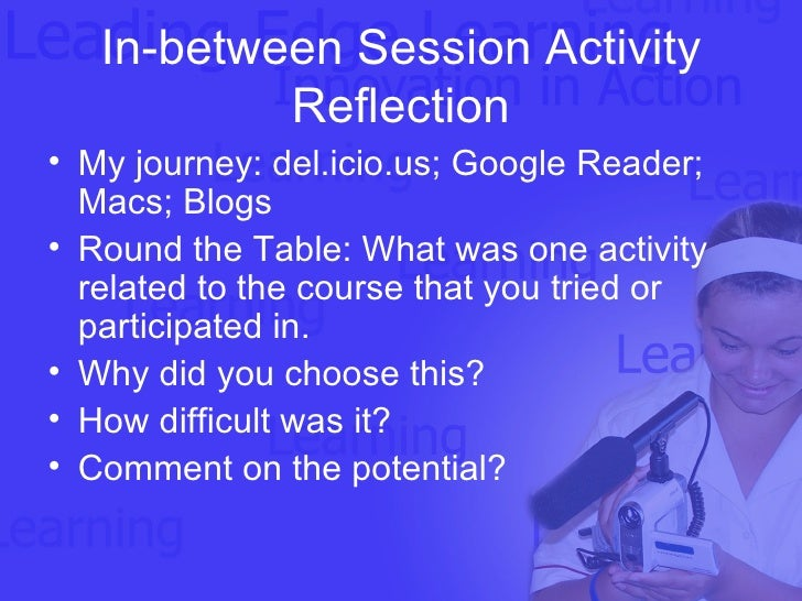 In-between Session Activity Reflection <ul><li>My journey: del.icio.us; Google Reader; Macs; Blogs </li></ul><ul><li>Round...