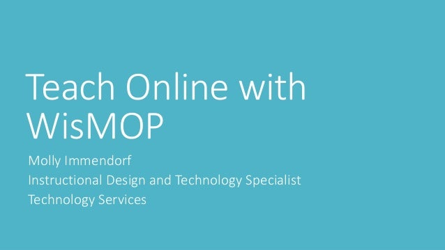 Teach Online with WisMOP Molly Immendorf Instructional Design and Technology Specialist Technology Services