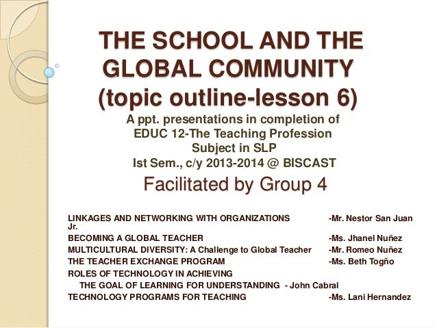 THE SCHOOL AND THE GLOBAL COMMUNITY (topic outline-lesson 6) A ppt. presentations in completion of EDUC 12-The Teaching Pr...