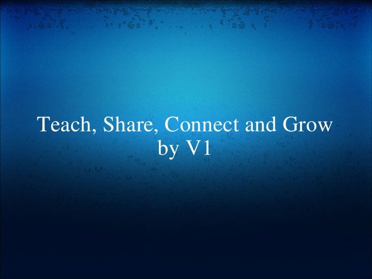 Teach, Share, Connect and Grow by V1