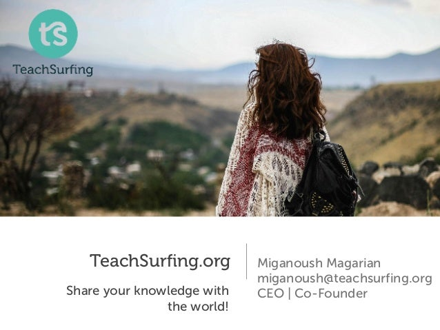TeachSurfing.org Share your knowledge with the world! Miganoush Magarian miganoush@teachsurfing.org CEO | Co-Founder