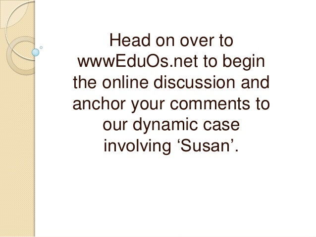 """Head on over to wwwEduOs.net to begin the online discussion and anchor your comments to our dynamic case involving """"Susan""""."""