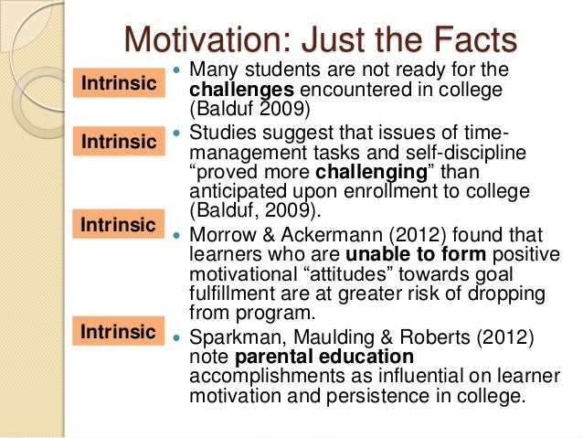 Motivation: Just the Facts  Many students are not ready for the challenges encountered in college (Balduf 2009)  Studies...