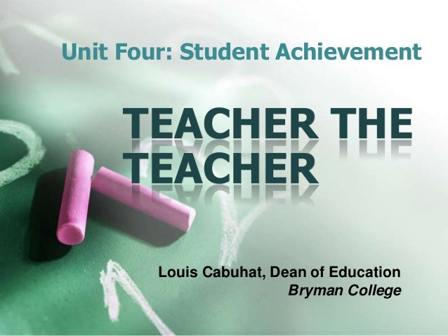 Unit Four: Student Achievement Louis Cabuhat, Dean of Education Bryman College TEACHER THE TEACHER
