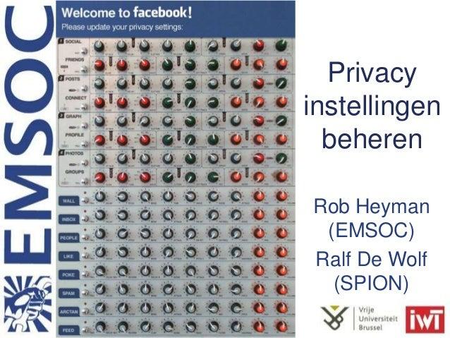 Privacy instellingen beheren Rob Heyman (EMSOC) Ralf De Wolf (SPION)