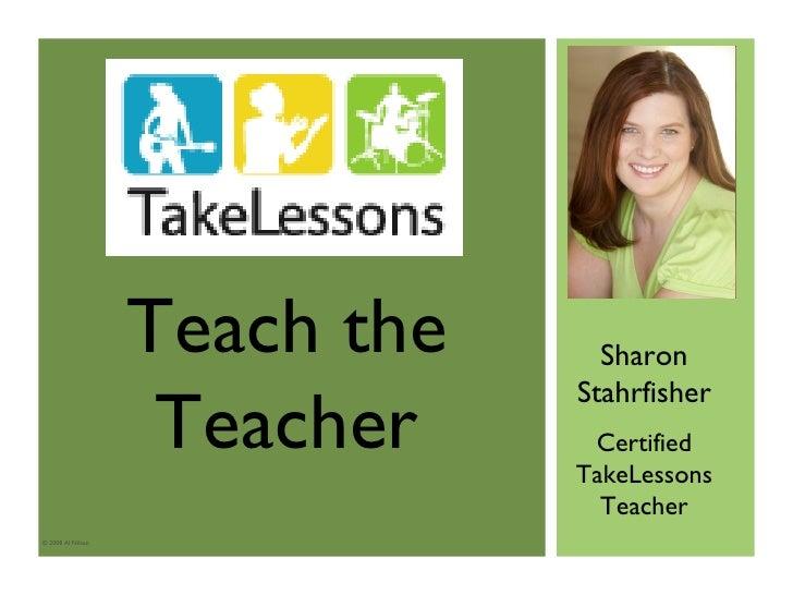 © 2008 Al Nilsen Sharon Stahrfisher Certified TakeLessons Teacher Teach the Teacher