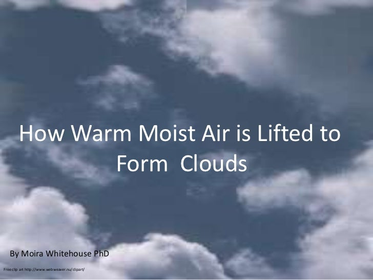 How Warm Moist Air is Lifted to               Form Cloudsis Lifted to         How Warm Moist Air                          ...