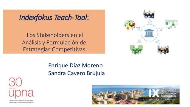 Indexfokus Teach-Tool: Los Stakeholders en el Análisis y Formulación de Estrategias Competitivas Enrique Díaz Moreno Sandr...