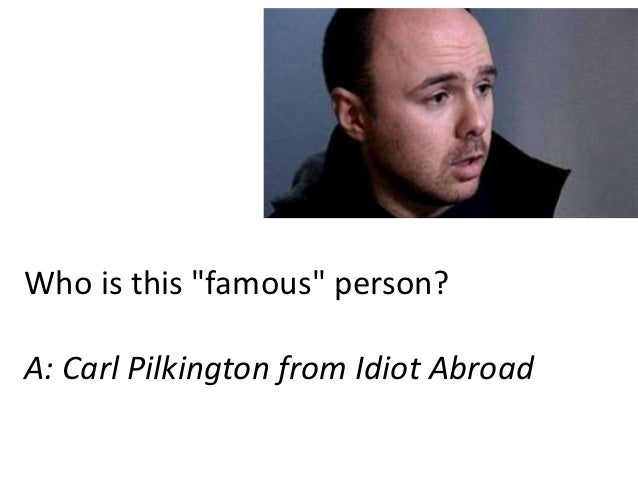 "Who is this ""famous"" person?A: Carl Pilkington from Idiot Abroad"