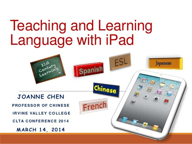Teaching and Learning Language with iPad JOANNE CHEN PROFESSOR OF CHINESE IRVINE VALLEY COLLEGE CLTA CONFERENCE 2014 MARCH...
