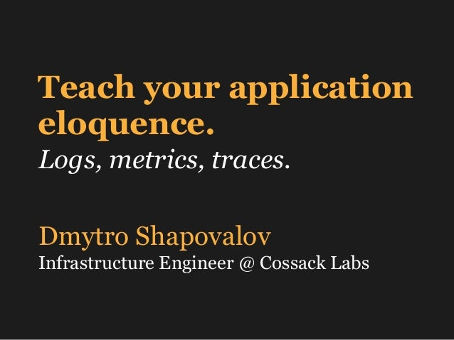 Teach your application eloquence. Logs, metrics, traces. Dmytro Shapovalov Infrastructure Engineer @ Cossack Labs