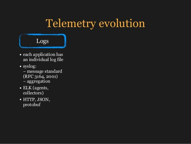 Telemetry evolution Logs • each application has an individual log file • syslog: − message standard (RFC 3164, 2001) − a...