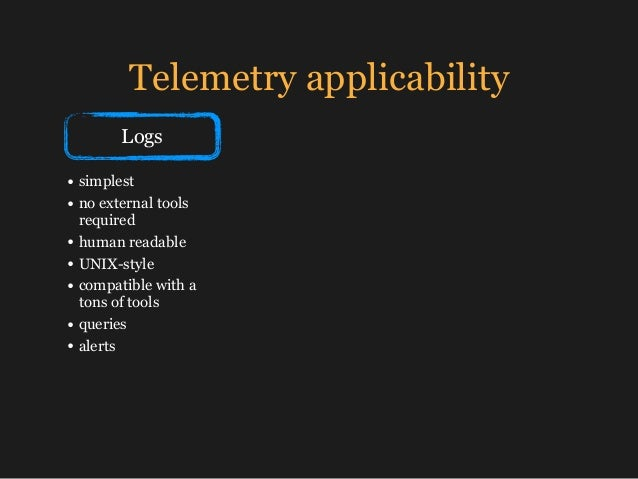 Telemetry applicability Logs • simplest • no external tools required • human readable • UNIX-style • compatible with a ton...