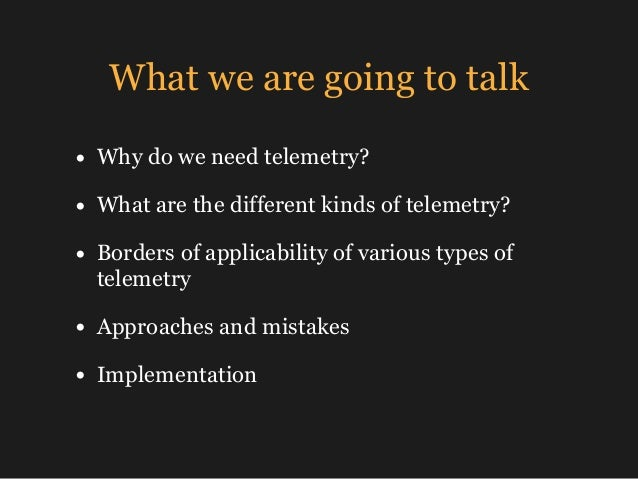 What we are going to talk • Why do we need telemetry? • What are the different kinds of telemetry? • Borders of applicabil...