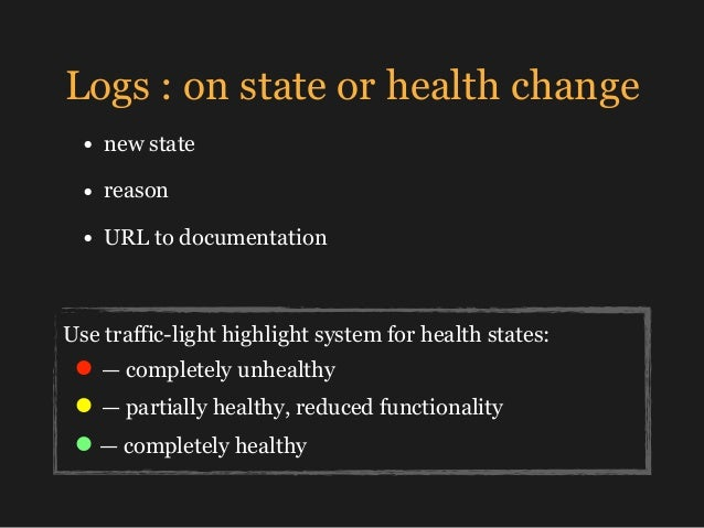 Logs : on state or health change • new state • reason • URL to documentation Use traffic-light highlight system for health...