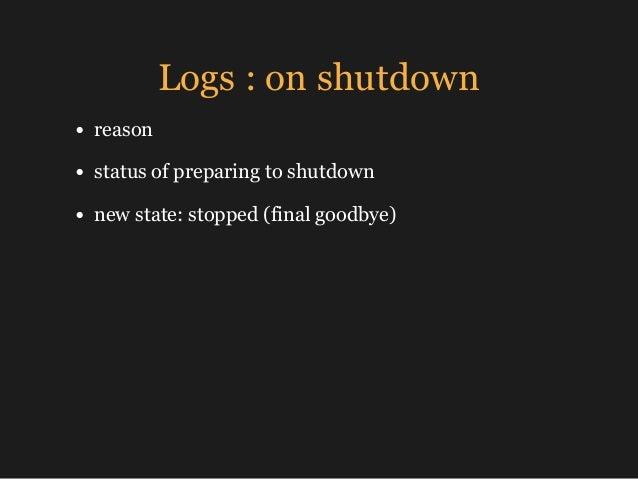 Logs : on shutdown • reason • status of preparing to shutdown • new state: stopped (final goodbye)
