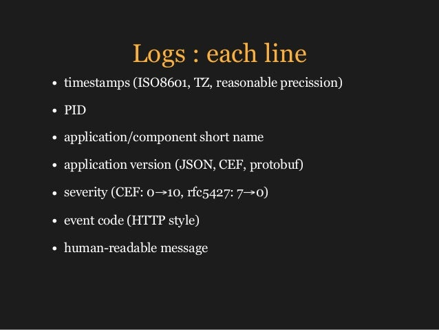 Logs : each line • timestamps (ISO8601, TZ, reasonable precission) • PID • application/component short name • application ...