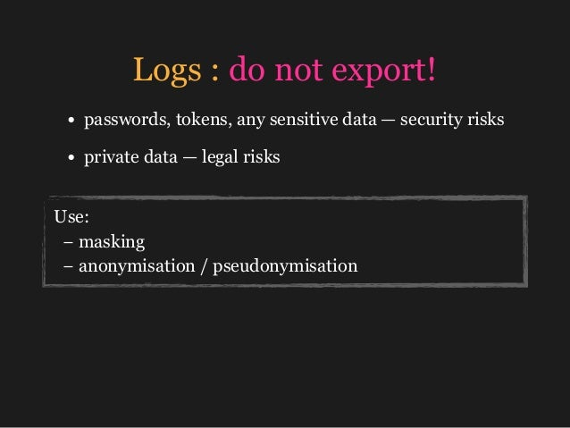 Logs : do not export! • passwords, tokens, any sensitive data — security risks • private data —legal risks Use: −masking...