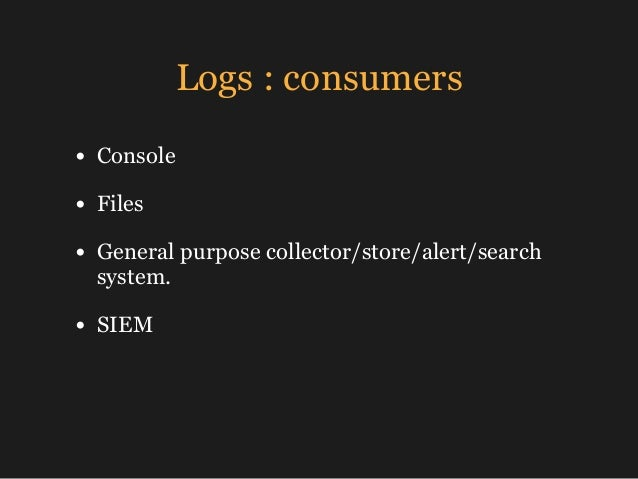 Logs : consumers • Console • Files • General purpose collector/store/alert/search system. • SIEM