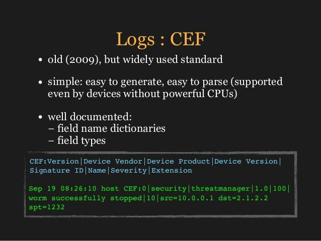 Logs : CEF • old (2009), but widely used standard • simple: easy to generate, easy to parse (supported even by devices wit...