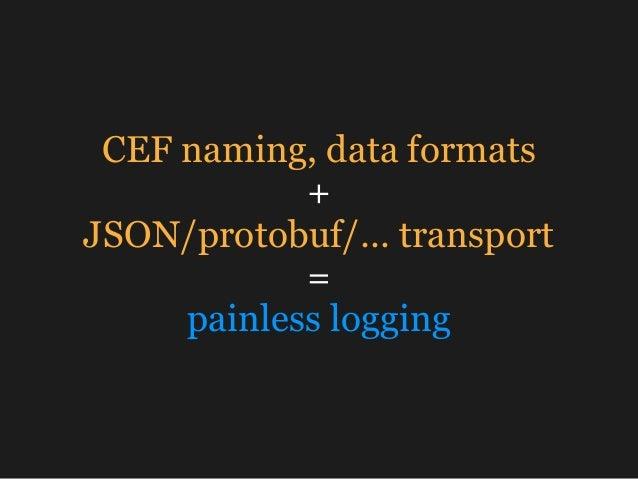 CEF naming, data formats + JSON/protobuf/… transport = painless logging