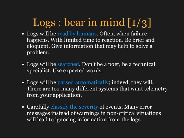 Logs : bear in mind [1/3] • Logs will be read by humans. Often, when failure happens. With limited time to reaction. Be br...