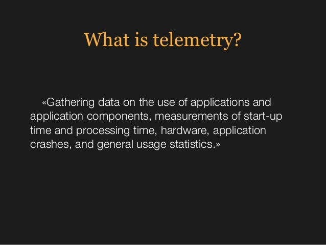 What is telemetry? «Gathering data on the use of applications and application components, measurements of start-up time an...