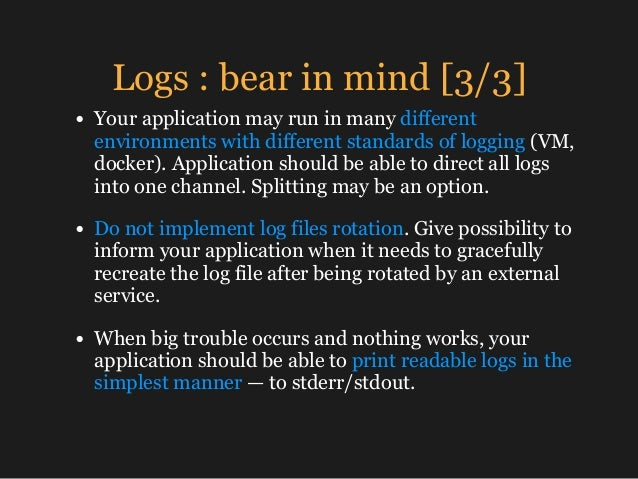 Logs : bear in mind [3/3] • Your application may run in many different environments with different standards of logging (V...