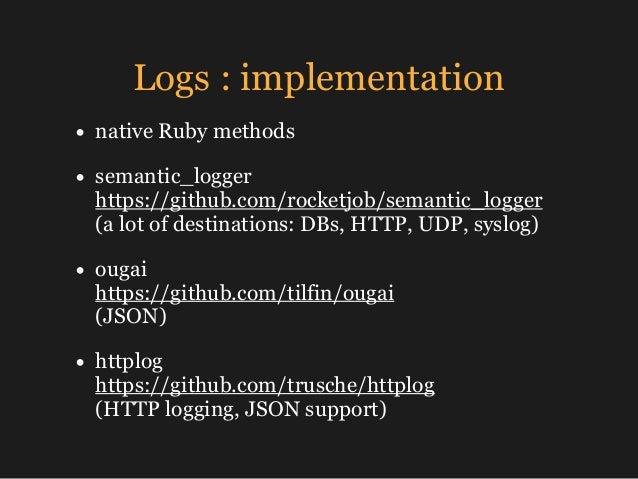 Logs : implementation • native Ruby methods • semantic_logger https://github.com/rocketjob/semantic_logger (a lot of des...