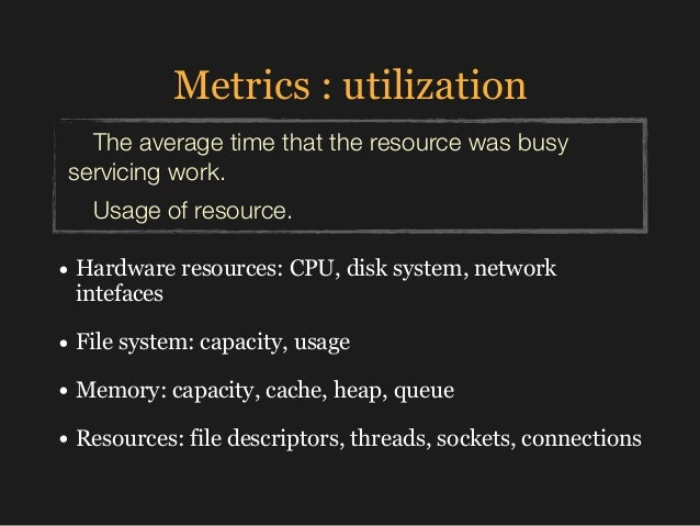 Metrics : utilization • Hardware resources: CPU, disk system, network intefaces • File system: capacity, usage • Memory: c...