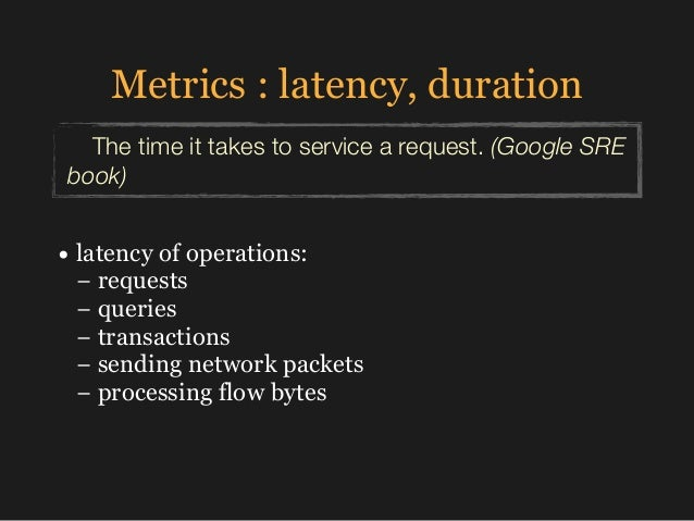 Metrics : latency, duration The time it takes to service a request. (Google SRE book) • latency of operations:  − request...
