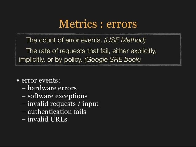 Metrics : errors • error events: − hardware errors −software exceptions − invalid requests / input − authentication f...