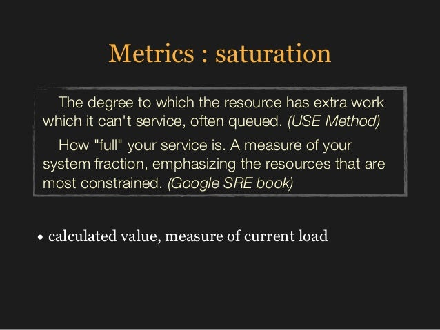 Metrics : saturation • calculated value, measure of current load The degree to which the resource has extra work which it ...
