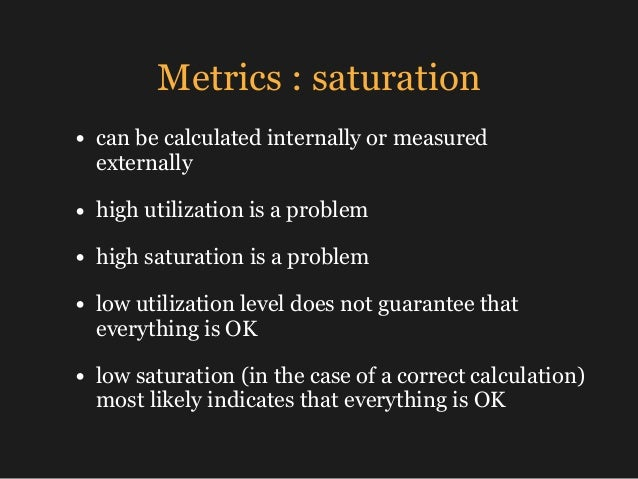 Metrics : saturation • can be calculated internally or measured externally • high utilization is a problem • high saturati...