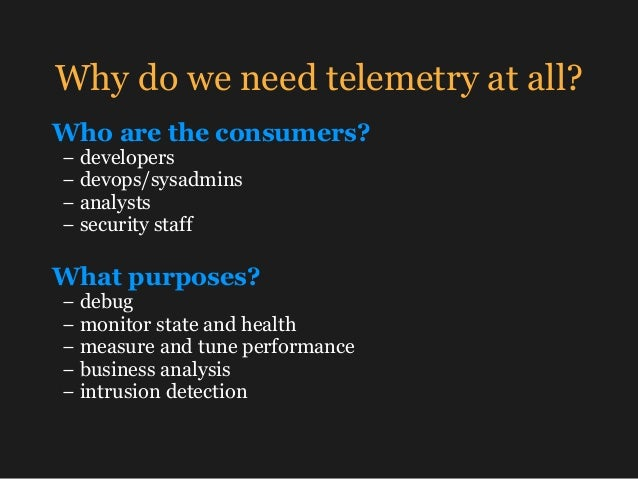 Why do we need telemetry at all? Who are the consumers? − developers −devops/sysadmins −analysts −security staff Wh...