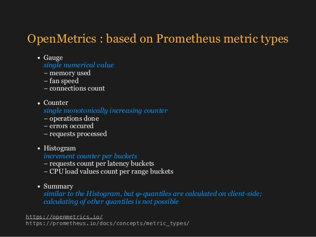 OpenMetrics : based on Prometheus metric types • Gauge single numerical value −memory used − fan speed −connections ...