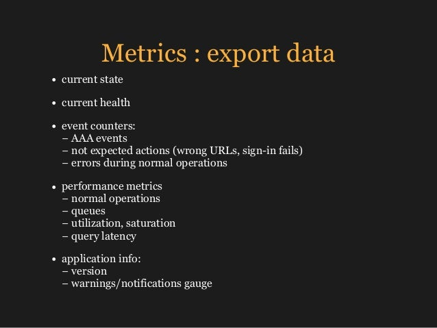 Metrics : export data • current state • current health • event counters: − AAA events −not expected actions (wrong URLs...