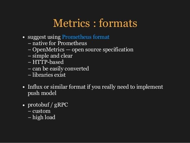 Metrics : formats • suggest using Prometheus format − native for Prometheus − OpenMetrics — open source specification −...