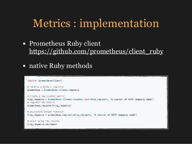 Metrics : implementation • Prometheus Ruby client https://github.com/prometheus/client_ruby • native Ruby methods