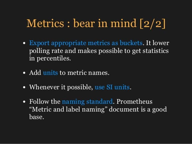 Metrics : bear in mind [2/2] • Export appropriate metrics as buckets. It lower polling rate and makes possible to get stat...